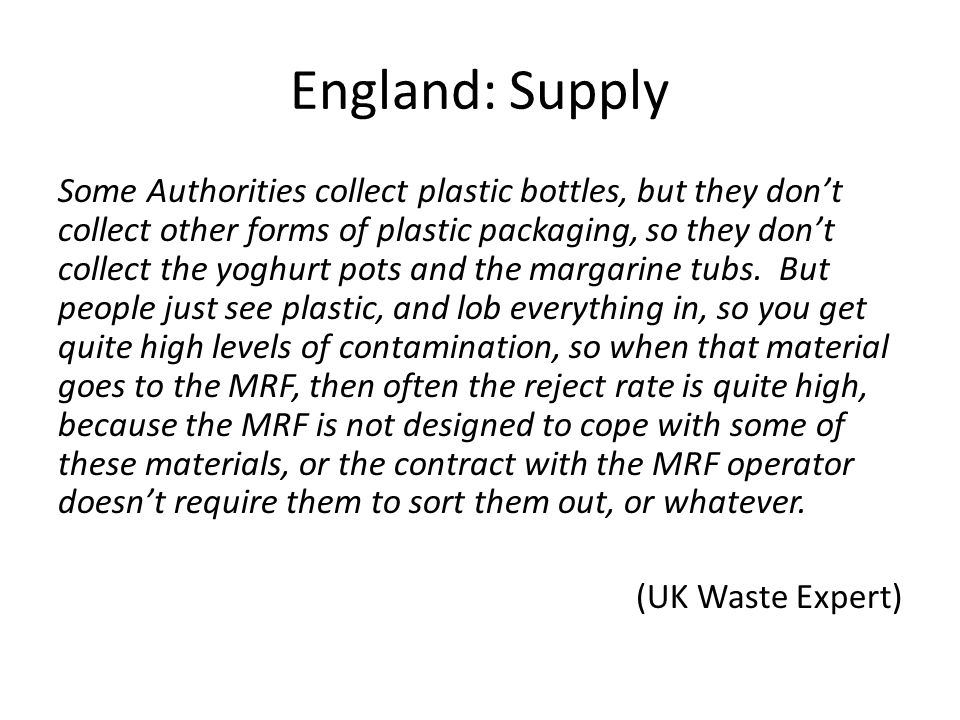 England: Supply Some Authorities collect plastic bottles, but they don't collect other forms of plastic packaging, so they don't collect the yoghurt pots and the margarine tubs.