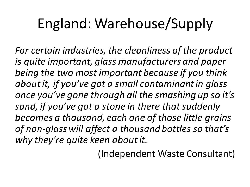 England: Warehouse/Supply For certain industries, the cleanliness of the product is quite important, glass manufacturers and paper being the two most important because if you think about it, if you've got a small contaminant in glass once you've gone through all the smashing up so it's sand, if you've got a stone in there that suddenly becomes a thousand, each one of those little grains of non-glass will affect a thousand bottles so that's why they're quite keen about it.