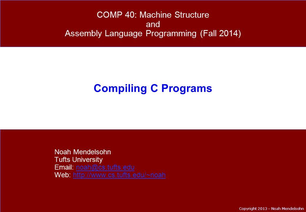 Copyright 2013 – Noah Mendelsohn Compiling C Programs Noah Mendelsohn Tufts University Email: noah@cs.tufts.edunoah@cs.tufts.edu Web: http://www.cs.tufts.edu/~noahhttp://www.cs.tufts.edu/~noah COMP 40: Machine Structure and Assembly Language Programming (Fall 2014)