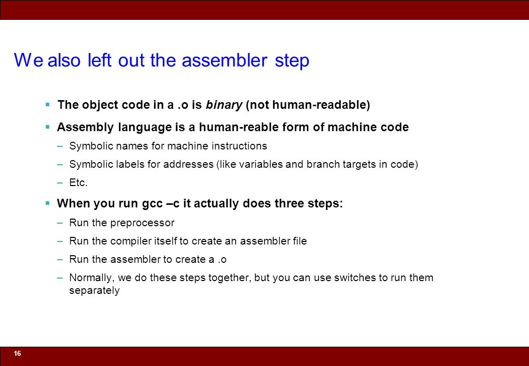 © 2010 Noah Mendelsohn We also left out the assembler step  The object code in a.o is binary (not human-readable)  Assembly language is a human-reable form of machine code –Symbolic names for machine instructions –Symbolic labels for addresses (like variables and branch targets in code) –Etc.