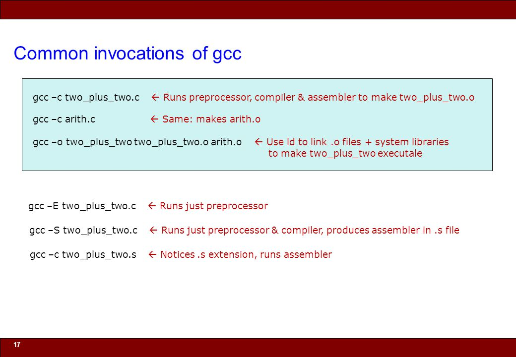 © 2010 Noah Mendelsohn Common invocations of gcc 17 gcc –c two_plus_two.c  Runs preprocessor, compiler & assembler to make two_plus_two.o gcc –c arith.c  Same: makes arith.o gcc –o two_plus_two two_plus_two.o arith.o  Use ld to link.o files + system libraries to make two_plus_two executale gcc –E two_plus_two.c  Runs just preprocessor gcc –S two_plus_two.c  Runs just preprocessor & compiler, produces assembler in.s file gcc –c two_plus_two.s  Notices.s extension, runs assembler