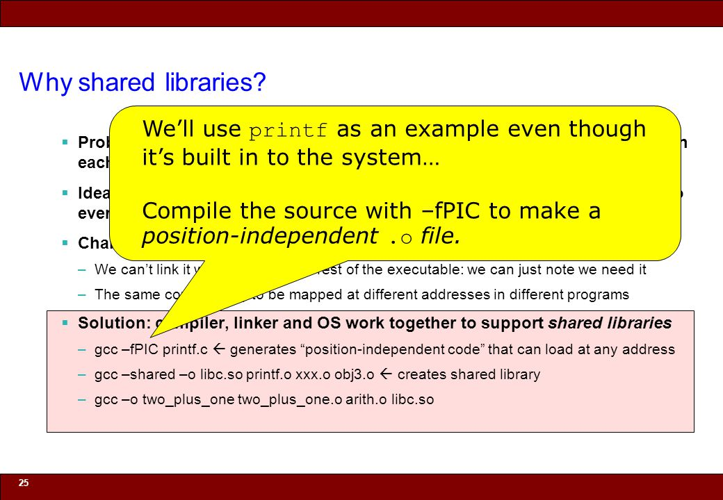 © 2010 Noah Mendelsohn Why shared libraries?  Problem: if printf is linked from the libc.a, then we get a separate copy in each program that uses pri