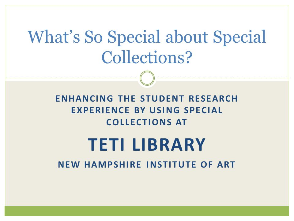 ENHANCING THE STUDENT RESEARCH EXPERIENCE BY USING SPECIAL COLLECTIONS AT TETI LIBRARY NEW HAMPSHIRE INSTITUTE OF ART What's So Special about Special Collections