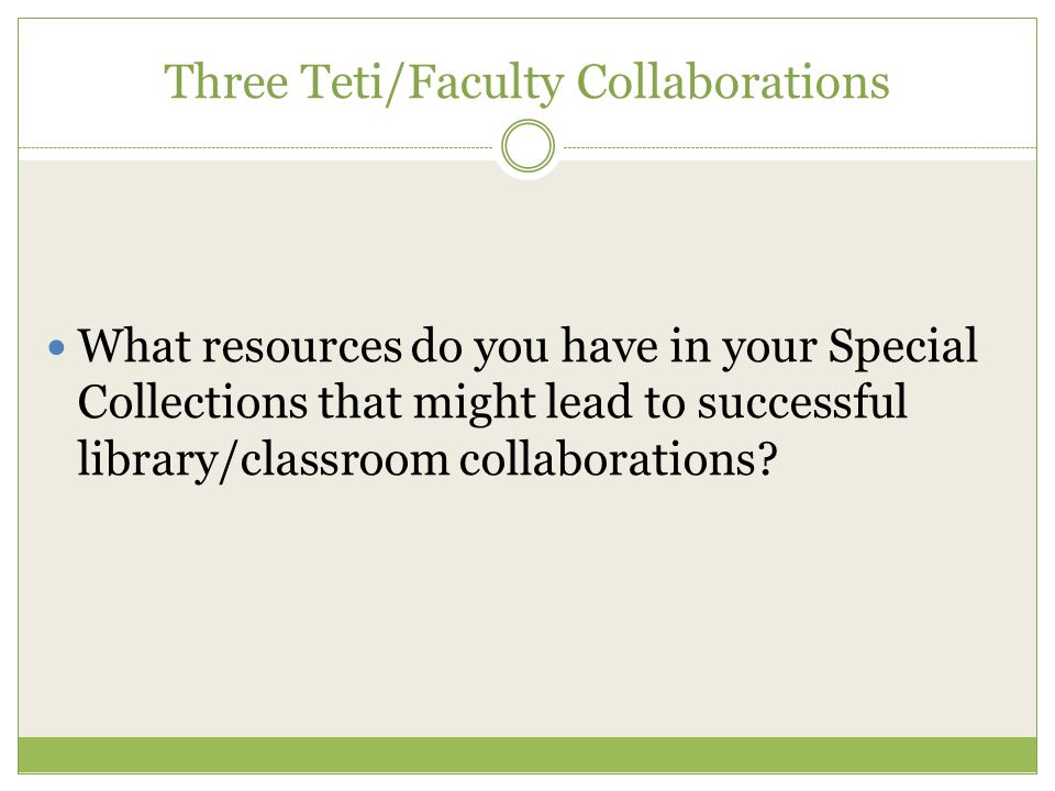 Three Teti/Faculty Collaborations What resources do you have in your Special Collections that might lead to successful library/classroom collaborations