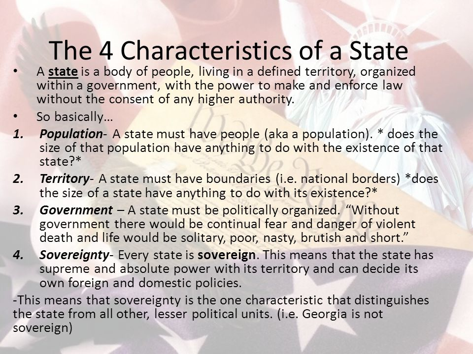 The 4 Characteristics of a State A state is a body of people, living in a defined territory, organized within a government, with the power to make and enforce law without the consent of any higher authority.