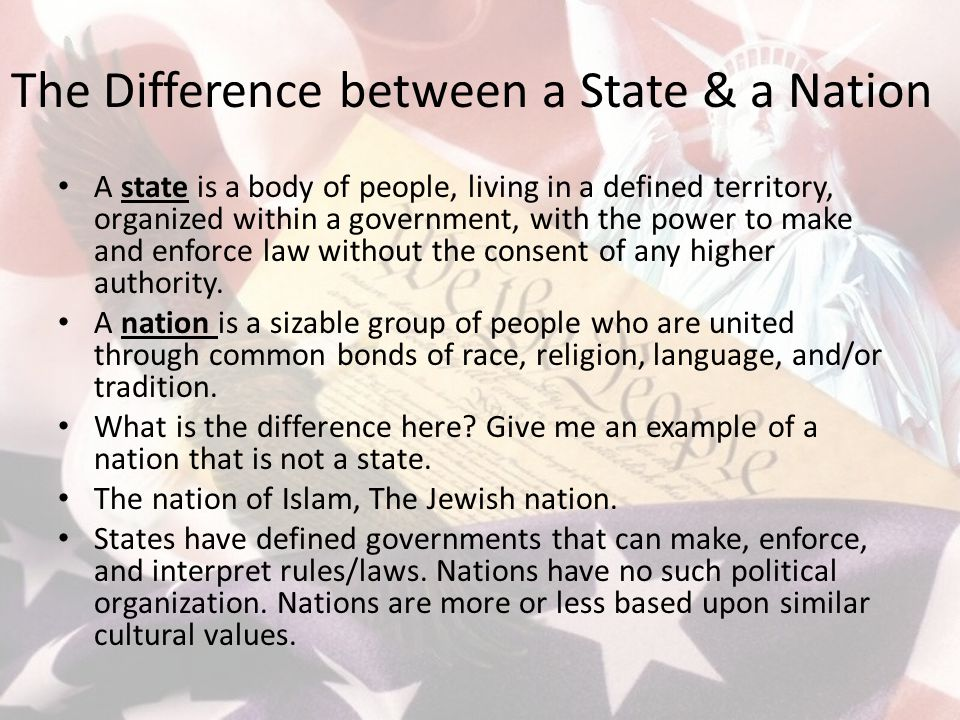 The Difference between a State & a Nation A state is a body of people, living in a defined territory, organized within a government, with the power to make and enforce law without the consent of any higher authority.