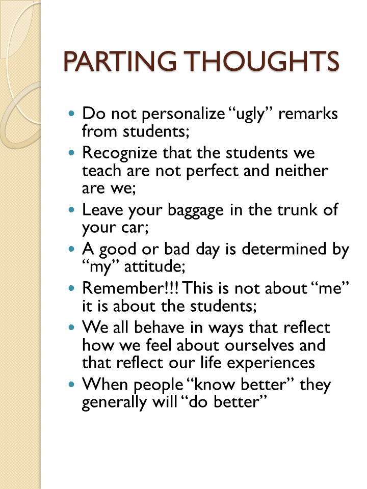 PARTING THOUGHTS Do not personalize ugly remarks from students; Recognize that the students we teach are not perfect and neither are we; Leave your baggage in the trunk of your car; A good or bad day is determined by my attitude; Remember!!.