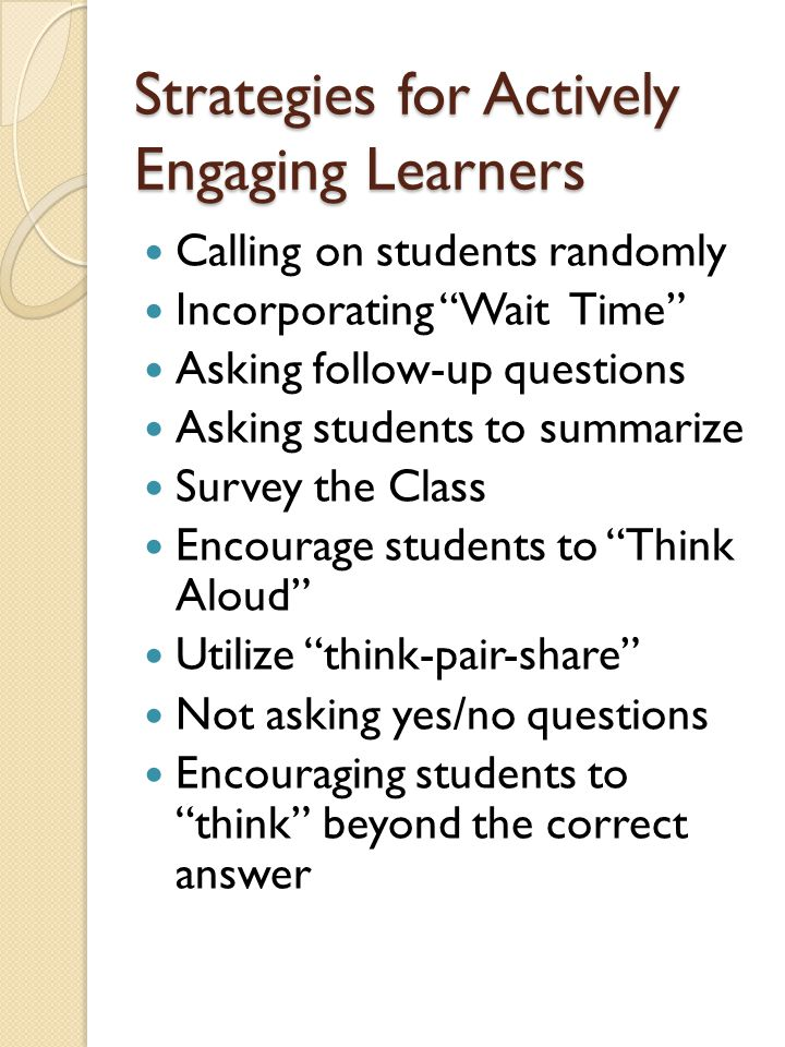 Strategies for Actively Engaging Learners Calling on students randomly Incorporating Wait Time Asking follow-up questions Asking students to summarize Survey the Class Encourage students to Think Aloud Utilize think-pair-share Not asking yes/no questions Encouraging students to think beyond the correct answer