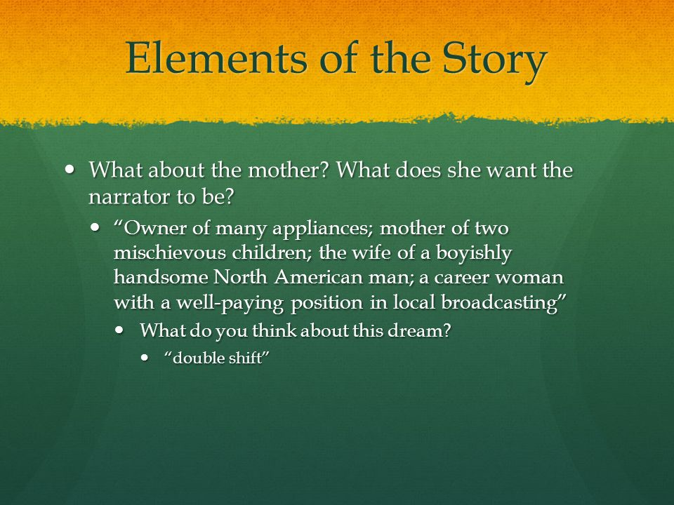 Elements of the Story What about the mother. What does she want the narrator to be.