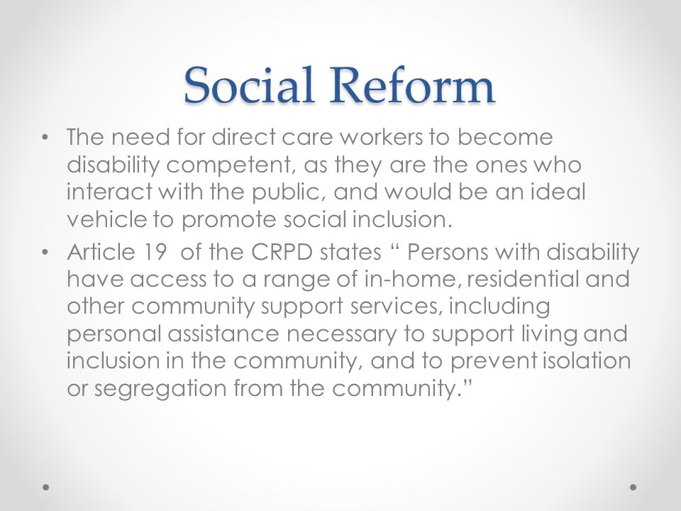 Social Reform The need for direct care workers to become disability competent, as they are the ones who interact with the public, and would be an ideal vehicle to promote social inclusion.