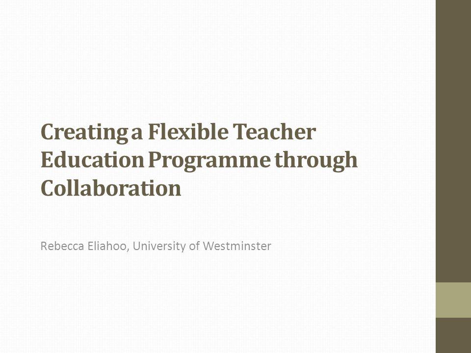 Creating a Flexible Teacher Education Programme through Collaboration Rebecca Eliahoo, University of Westminster