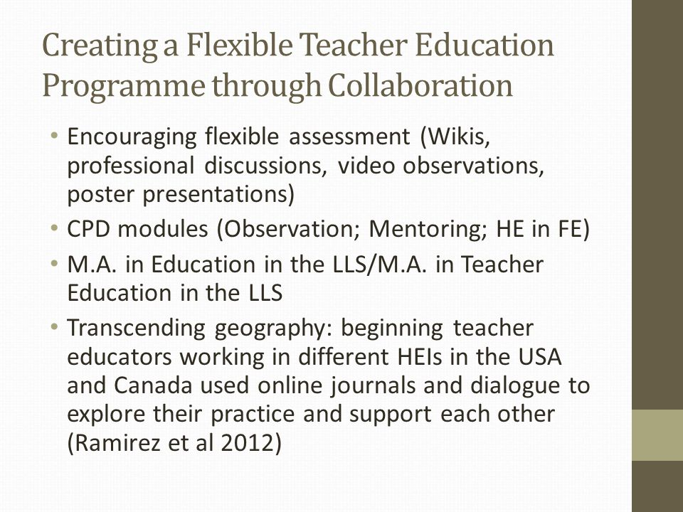 Creating a Flexible Teacher Education Programme through Collaboration Encouraging flexible assessment (Wikis, professional discussions, video observations, poster presentations) CPD modules (Observation; Mentoring; HE in FE) M.A.