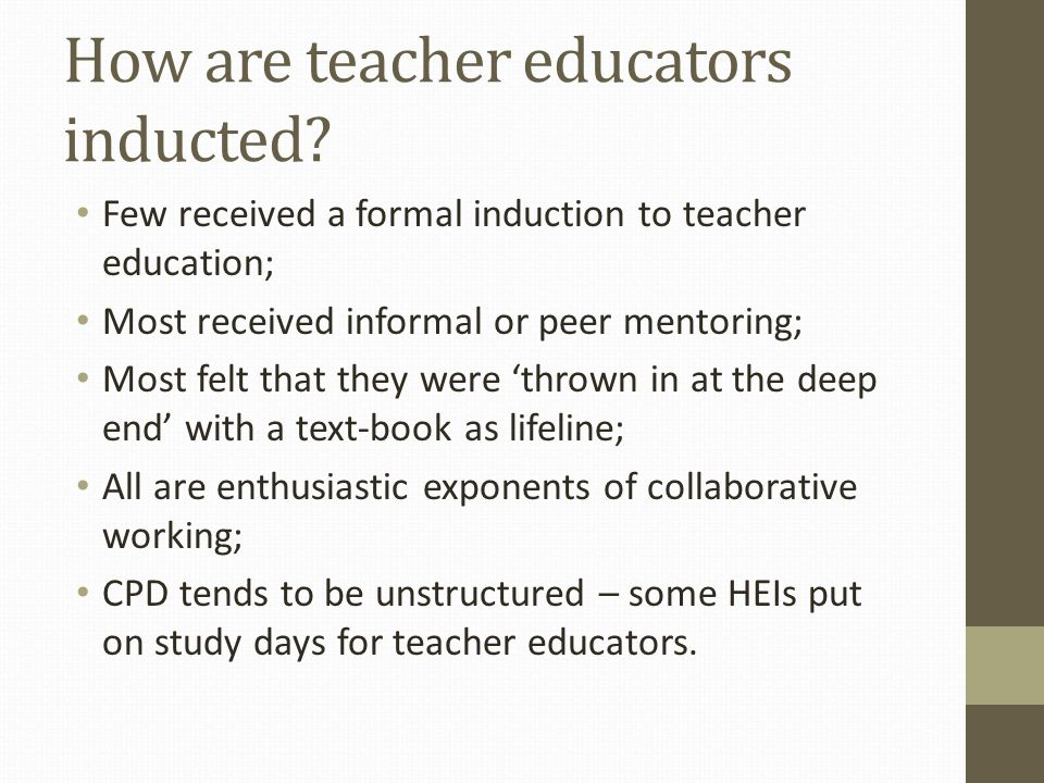 How are teacher educators inducted? Few received a formal induction to teacher education; Most received informal or peer mentoring; Most felt that the