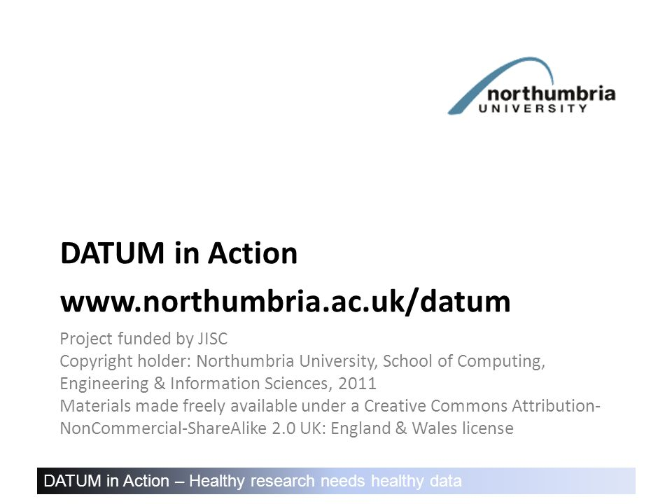 DATUM in Action – Healthy research needs healthy data Project funded by JISC Copyright holder: Northumbria University, School of Computing, Engineering & Information Sciences, 2011 Materials made freely available under a Creative Commons Attribution- NonCommercial-ShareAlike 2.0 UK: England & Wales license DATUM in Action www.northumbria.ac.uk/datum