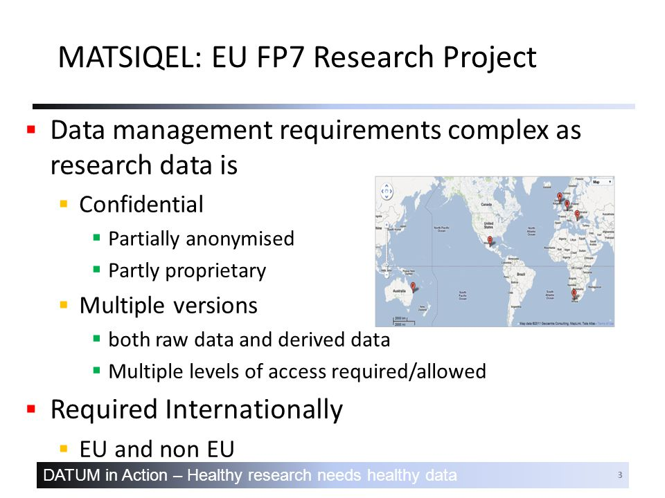 DATUM in Action – Healthy research needs healthy data 3 MATSIQEL: EU FP7 Research Project  Data management requirements complex as research data is  Confidential  Partially anonymised  Partly proprietary  Multiple versions  both raw data and derived data  Multiple levels of access required/allowed  Required Internationally  EU and non EU