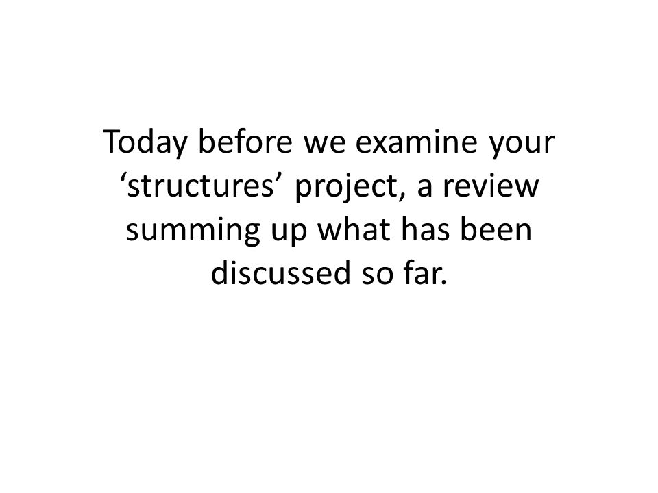 Today before we examine your 'structures' project, a review summing up what has been discussed so far.