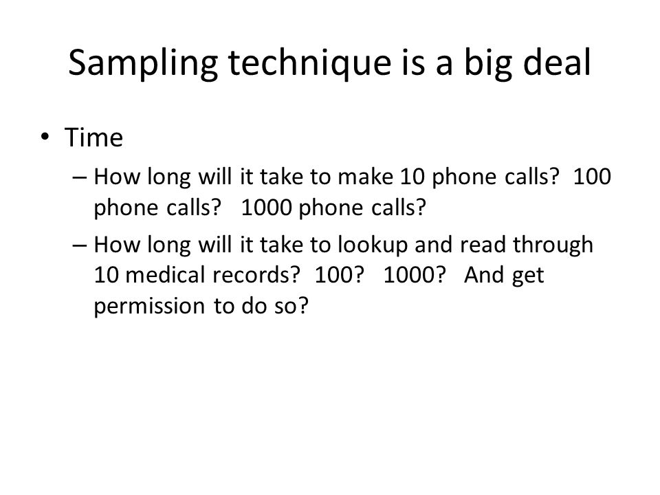 Sampling technique is a big deal Time – How long will it take to make 10 phone calls? 100 phone calls? 1000 phone calls? – How long will it take to lo