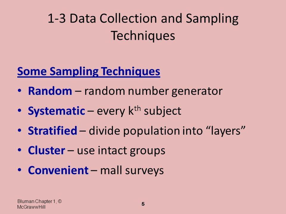 1-3 Data Collection and Sampling Techniques Some Sampling Techniques Random Random – random number generator Systematic Systematic – every k th subjec