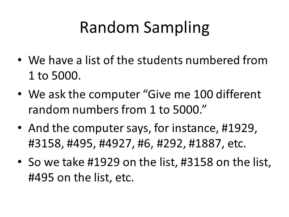 "Random Sampling We have a list of the students numbered from 1 to 5000. We ask the computer ""Give me 100 different random numbers from 1 to 5000."" And"