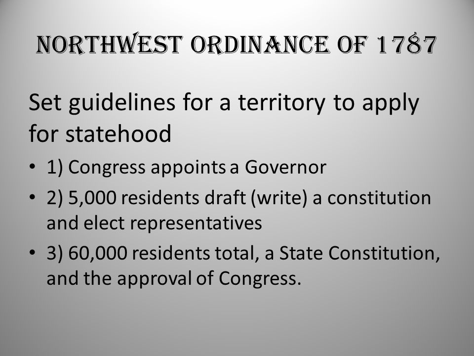 Northwest Ordinance of 1787 Set guidelines for a territory to apply for statehood 1) Congress appoints a Governor 2) 5,000 residents draft (write) a constitution and elect representatives 3) 60,000 residents total, a State Constitution, and the approval of Congress.
