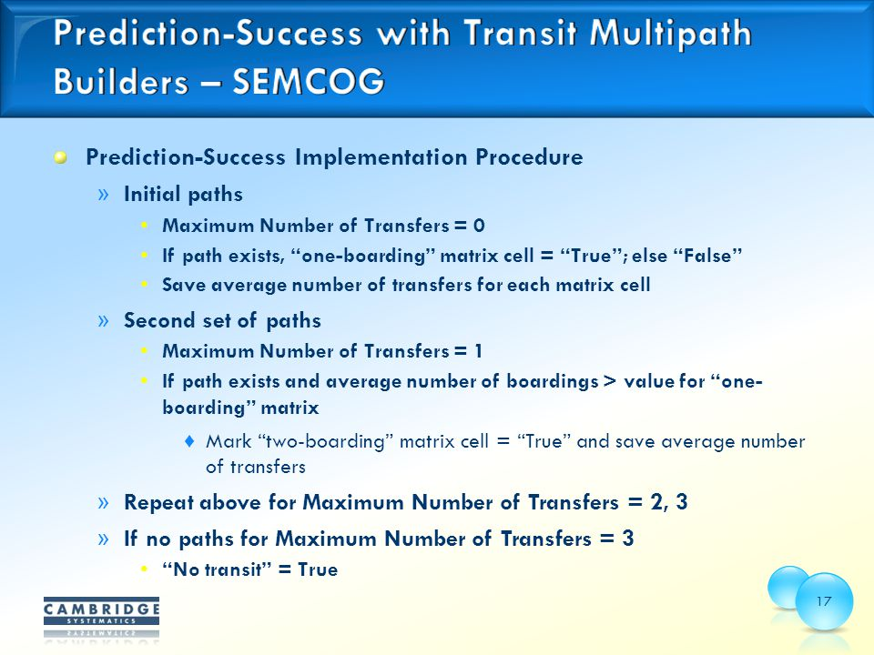 Prediction-Success Implementation Procedure » Initial paths Maximum Number of Transfers = 0 If path exists, one-boarding matrix cell = True ; else False Save average number of transfers for each matrix cell » Second set of paths Maximum Number of Transfers = 1 If path exists and average number of boardings > value for one- boarding matrix ♦ Mark two-boarding matrix cell = True and save average number of transfers » Repeat above for Maximum Number of Transfers = 2, 3 » If no paths for Maximum Number of Transfers = 3 No transit = True 17