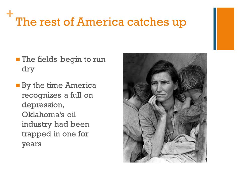 + The rest of America catches up The fields begin to run dry By the time America recognizes a full on depression, Oklahoma's oil industry had been trapped in one for years