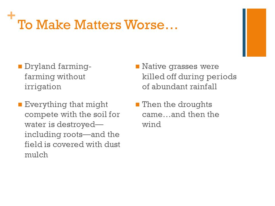+ To Make Matters Worse… Dryland farming- farming without irrigation Everything that might compete with the soil for water is destroyed— including roots—and the field is covered with dust mulch Native grasses were killed off during periods of abundant rainfall Then the droughts came…and then the wind