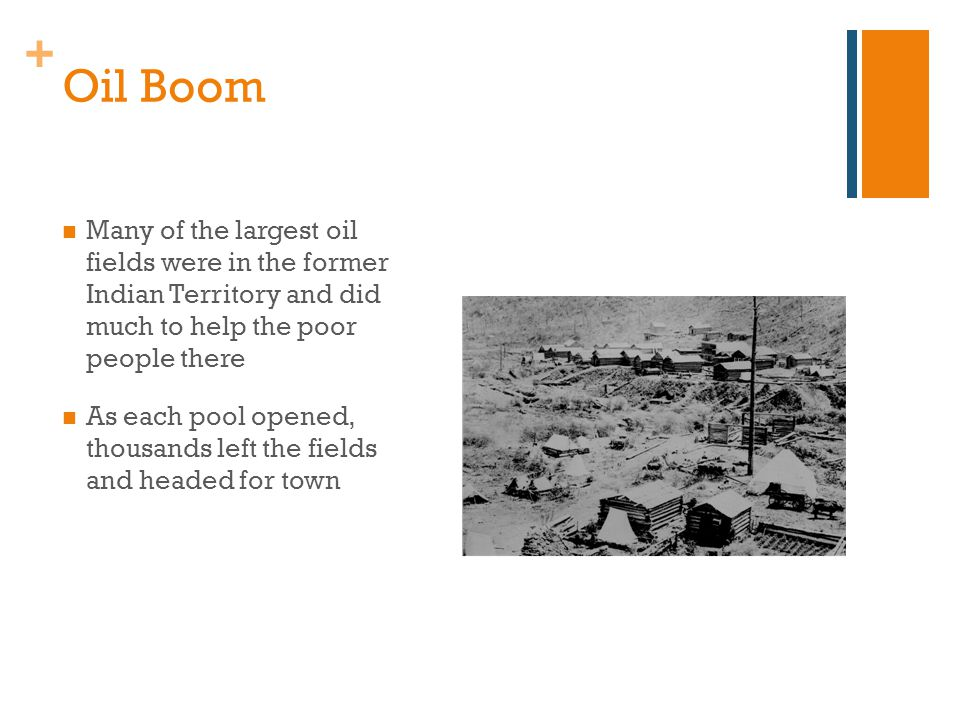 + Oil Boom Many of the largest oil fields were in the former Indian Territory and did much to help the poor people there As each pool opened, thousands left the fields and headed for town