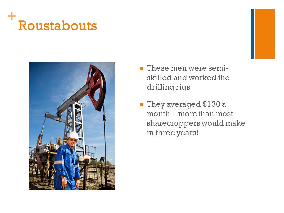 + Roustabouts These men were semi- skilled and worked the drilling rigs They averaged $130 a month—more than most sharecroppers would make in three years!