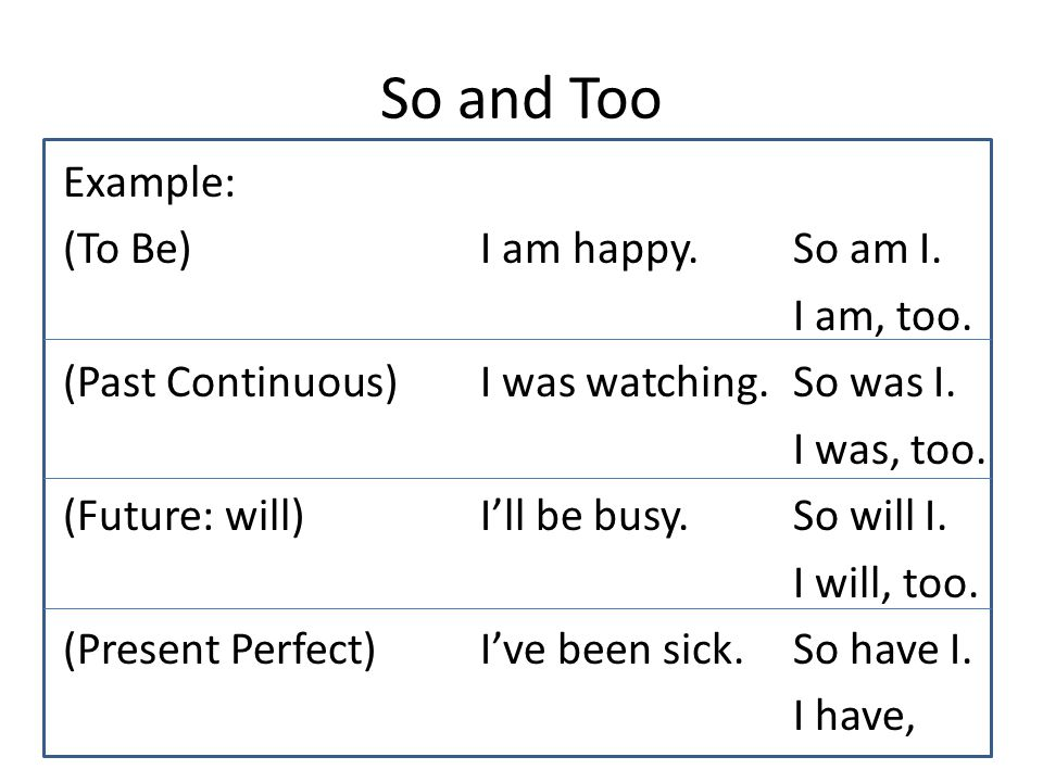 So and Too Example: (To Be)I am happy. So am I. I am, too. (Past Continuous)I was watching. So was I. I was, too. (Future: will)I'll be busy. So will