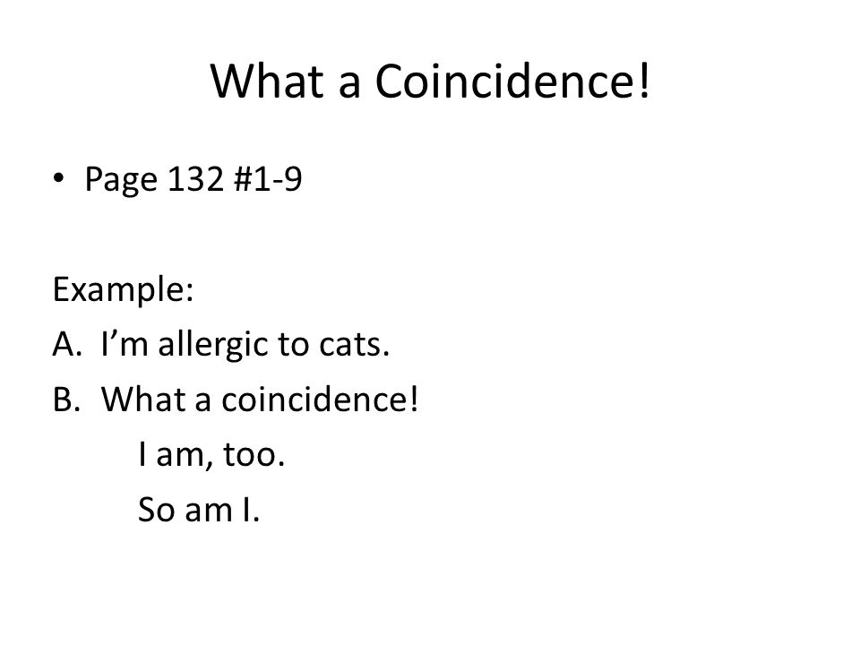 What a Coincidence! Page 132 #1-9 Example: A.I'm allergic to cats. B.What a coincidence! I am, too. So am I.