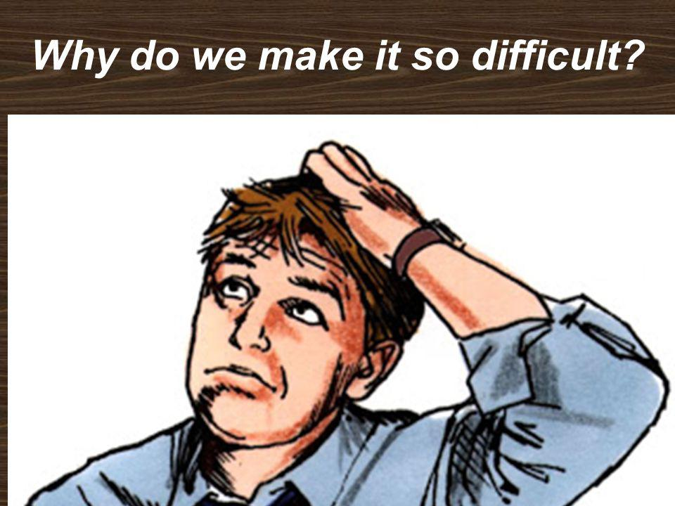 Why do we make it so difficult?