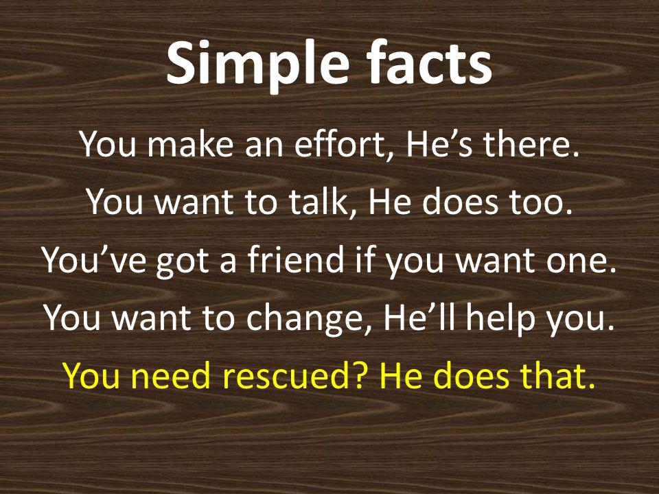 Simple facts You make an effort, He's there. You want to talk, He does too.