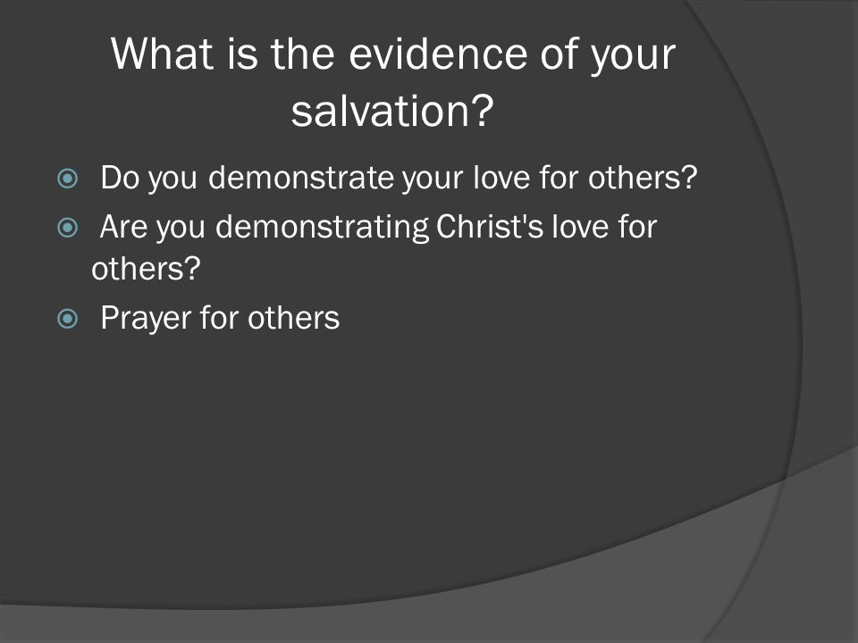 What is the evidence of your salvation?  Do you demonstrate your love for others?  Are you demonstrating Christ's love for others?  Prayer for othe