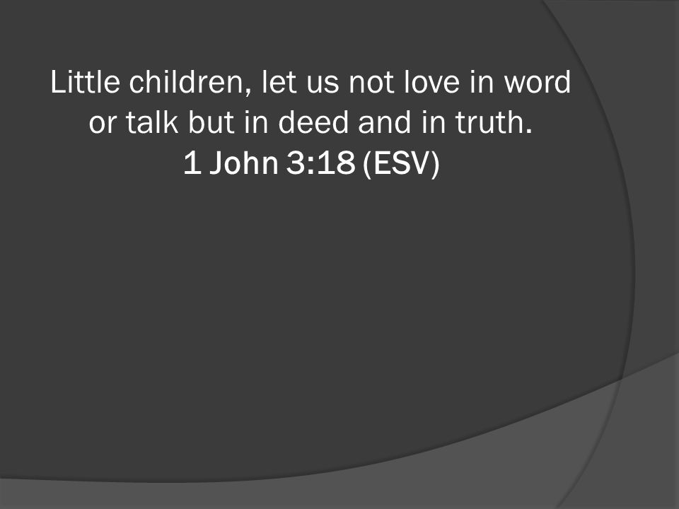 Little children, let us not love in word or talk but in deed and in truth. 1 John 3:18 (ESV)