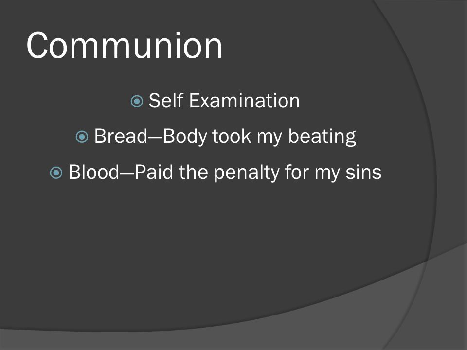 Communion  Self Examination  Bread—Body took my beating  Blood—Paid the penalty for my sins