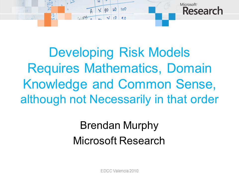 Developing Risk Models Requires Mathematics, Domain Knowledge and Common Sense, although not Necessarily in that order Brendan Murphy Microsoft Research EDCC Valencia 2010