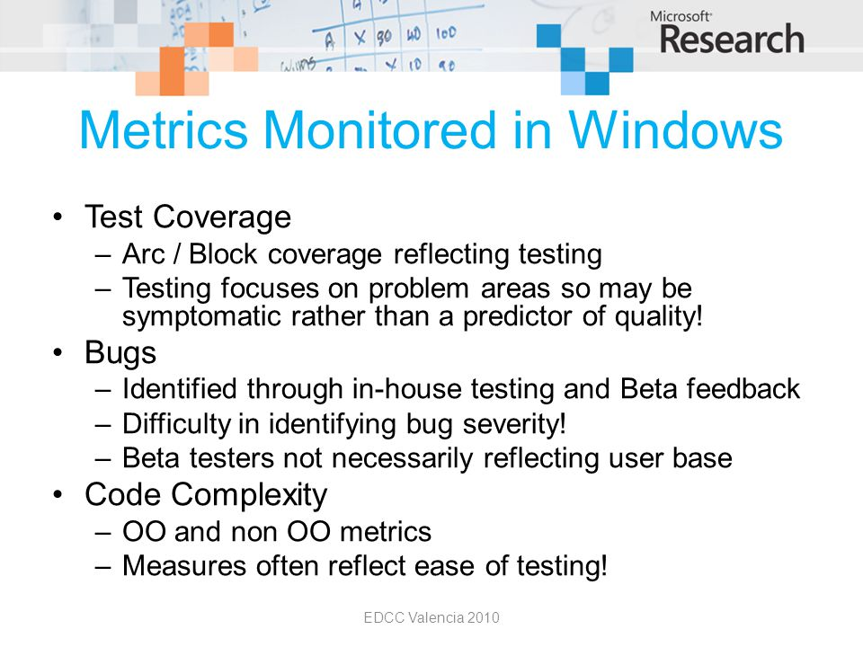 Metrics Monitored in Windows Test Coverage –Arc / Block coverage reflecting testing –Testing focuses on problem areas so may be symptomatic rather tha