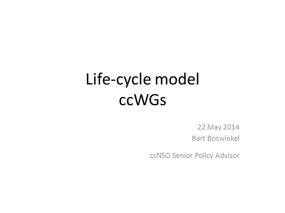 Life-cycle model ccWGs 22 May 2014 Bart Boswinkel ccNSO Senior Policy Advisor