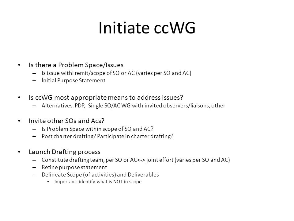 Initiate ccWG Is there a Problem Space/Issues – Is issue withi remit/scope of SO or AC (varies per SO and AC) – Initial Purpose Statement Is ccWG most appropriate means to address issues.