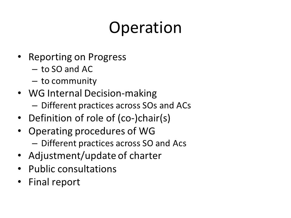 Operation Reporting on Progress – to SO and AC – to community WG Internal Decision-making – Different practices across SOs and ACs Definition of role of (co-)chair(s) Operating procedures of WG – Different practices across SO and Acs Adjustment/update of charter Public consultations Final report