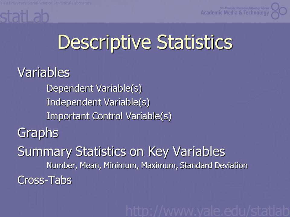 Descriptive Statistics Variables Dependent Variable(s) Independent Variable(s) Important Control Variable(s) Graphs Summary Statistics on Key Variables Number, Mean, Minimum, Maximum, Standard Deviation Cross-Tabs