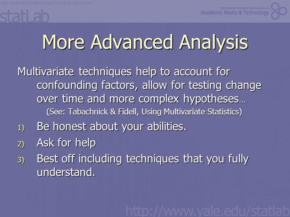 More Advanced Analysis Multivariate techniques help to account for confounding factors, allow for testing change over time and more complex hypotheses … (See: Tabachnick & Fidell, Using Multivariate Statistics) 1) Be honest about your abilities.