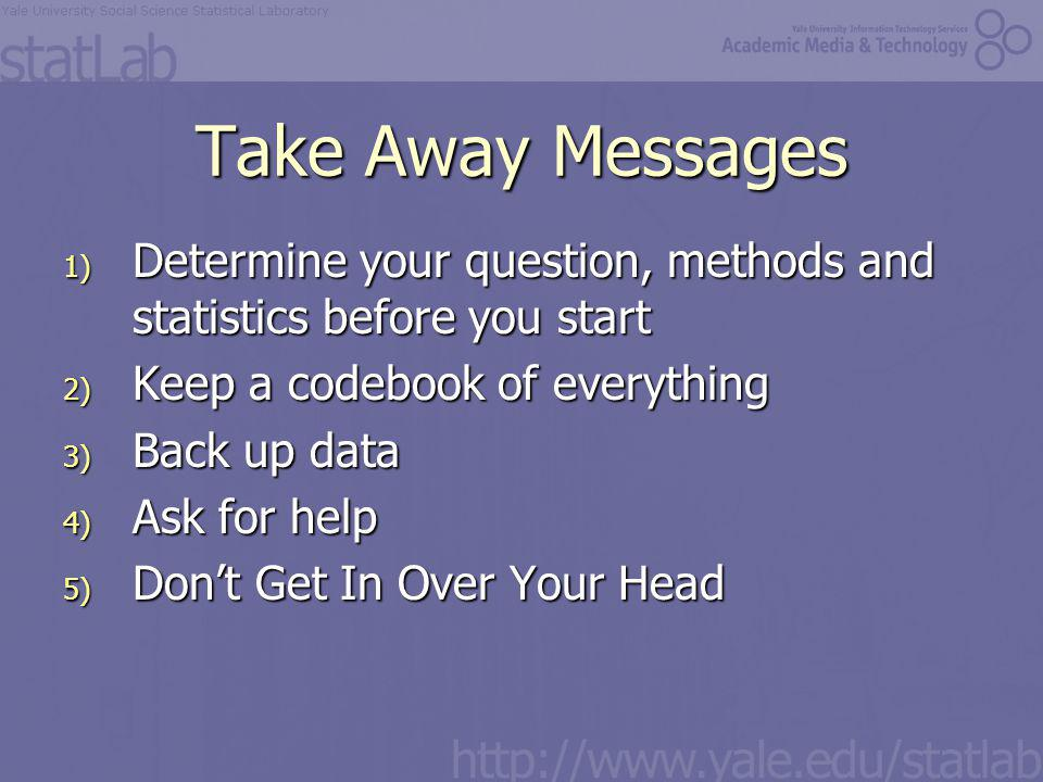 Take Away Messages 1) Determine your question, methods and statistics before you start 2) Keep a codebook of everything 3) Back up data 4) Ask for help 5) Don't Get In Over Your Head
