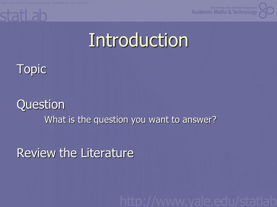 Introduction TopicQuestion What is the question you want to answer Review the Literature