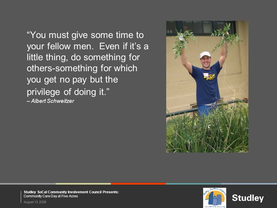 """August 13, 2005 Studley SoCal Community Involvement Council Presents: Community Care Day at Five Acres """"You must give some time to your fellow men. Ev"""