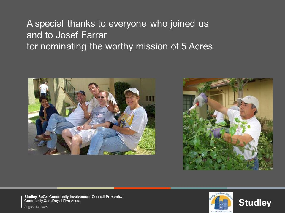 August 13, 2005 Studley SoCal Community Involvement Council Presents: Community Care Day at Five Acres A special thanks to everyone who joined us and to Josef Farrar for nominating the worthy mission of 5 Acres