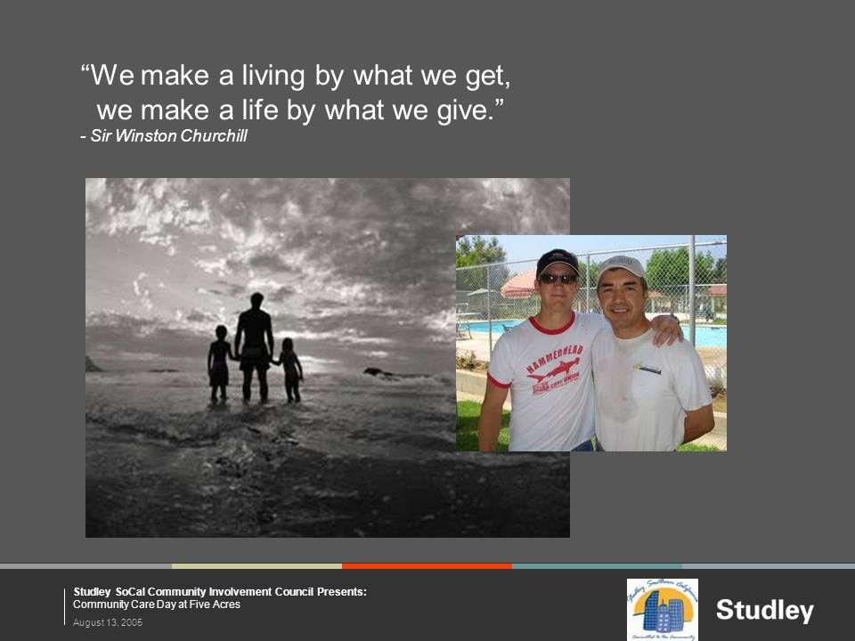"""August 13, 2005 Studley SoCal Community Involvement Council Presents: Community Care Day at Five Acres """"We make a living by what we get, we make a lif"""