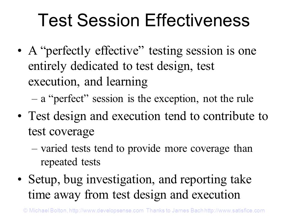 Test Session Effectiveness A perfectly effective testing session is one entirely dedicated to test design, test execution, and learning –a perfect session is the exception, not the rule Test design and execution tend to contribute to test coverage –varied tests tend to provide more coverage than repeated tests Setup, bug investigation, and reporting take time away from test design and execution