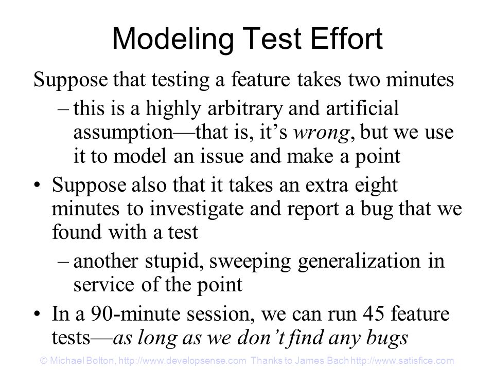 © Michael Bolton, http://www.developsense.com Thanks to James Bach http://www.satisfice.com Modeling Test Effort Suppose that testing a feature takes two minutes –this is a highly arbitrary and artificial assumption—that is, it's wrong, but we use it to model an issue and make a point Suppose also that it takes an extra eight minutes to investigate and report a bug that we found with a test –another stupid, sweeping generalization in service of the point In a 90-minute session, we can run 45 feature tests—as long as we don't find any bugs